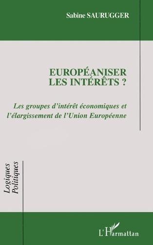 Sabine Saurugger - Européaniser les intérêts ? - Les groupes d'intérêt économiques et l'élargissement de l'Union européenne.