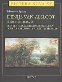 Sabine van Sprang - Denijs van Alsloot (vers 1568-1625/26), peintre paysagiste au service de la cour des archiducs Albert et Isabelle - Pack en 2 volumes : Tomes 1 et 2.