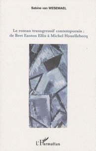 Sabine Van Wesemael - Le roman transgressif contemporain - De Bret Easton Ellis à Michel Houellebecq.