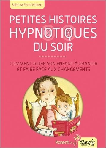 Sabrina Feret Hubert - Petites histoires hypnotiques du soir - Comment aider son enfant à grandir et faire face aux changements.