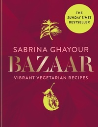 Sabrina Ghayour - Bazaar - Vibrant vegetarian and plant-based recipes: The 4th book from the bestselling author of Persiana, Sirocco, Feasts and Simply.