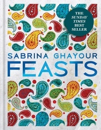 Sabrina Ghayour - Feasts - The 3rd book from the bestselling author of Persiana, Sirocco, Bazaar and Simply.