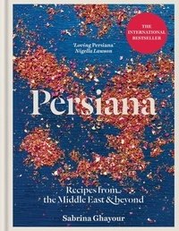 Sabrina Ghayour - Persiana - Recipes from the Middle East & Beyond: The 1st book from the bestselling author of Sirocco, Feasts, Bazaar and Simply.