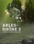 Sabrina Marlier - Arles-Rhône 3, du fleuve au musée - Journal de bord d'une opération archéologique hors du commun. 1er septembre 2004 - 4  octobre 2013.