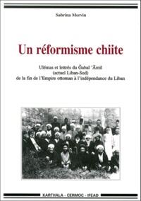 Sabrina Mervin - Un réformisme chiite. - Ulémas et lettrés du Gabal 'Amil (actuel Liban-Sud) de la fin de l'Empire ottoman à l'indépendance du Liban.
