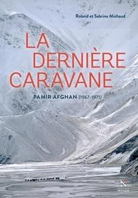 Sabrina Michaud et Roland Michaud - La dernière caravane - Pamir afghan (1967-1971).