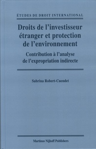 Sabrina Robert-Cuendet - Droits de l'investisseur étranger et protection de l'environnement - Contribution à l'analyse de l'expropriation indirecte.