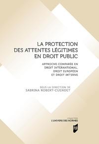 Sabrina Robert-Cuendet - La protection des attentes légitimes en droit public - Approche comparée en droit international, droit européen et droit interne.