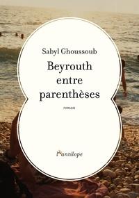 Sabyl Ghoussoub - Beyrouth entre parenthèses.