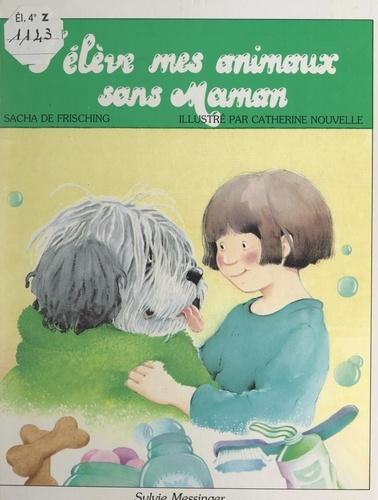 Sacha de Frisching et Catherine Nouvelle - J'élève mes animaux sans maman.