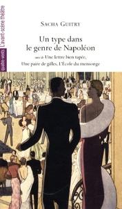 Sacha Guitry - Un type dans le genre de Napoléon - Suivi de Une lettre bien tapée ; Une paire de gifles ; L'Ecole du mensonge.