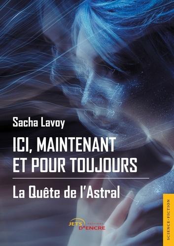 Sacha Lavoy - Ici, maintenant et pour toujours - Tome 1, La quête de l'astral.