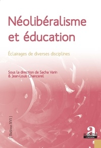 Sacha Varin et Jean-Louis Chancerel - Néolibéralisme et éducation - Eclairages de diverses disciplines.