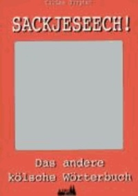 Sackjeseech! - Das andere Kölner Wörterbuch.