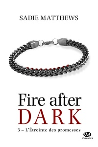 Sadie Matthews - Fire after dark Tome 3 : L'étreinte des promesses.