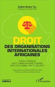 Saidou Nourou Tall - Droit des organisations internationales africaines - Théorie générale, droit communautaire comparé, droit de l'homme, paix et sécurité.