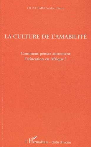 Saïdou Pierre Ouattara - La culture de l'amabilité - Comment penser autrement l'éducation en Afrique ?.