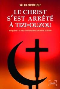 Salah Guemriche - Le Christ s'est arrêté à Tizi-Ouzou - Enquête sur les conversions en terre d'islam.
