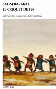 Salim Barakat - Le criquet de fer - Les aventures inachevées d'un enfant qui ne vit que terre fuyante et s'écria, coqs, voici mes pièges !.