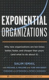 Salim Ismail - Exponential Organizations - Why new organizations are ten times better, faster, and cheaper than yours (and what to do about it).