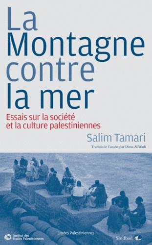 Salim Tamari - La Montagne contre la mer - Essais sur la société et la culture palestiniennes.