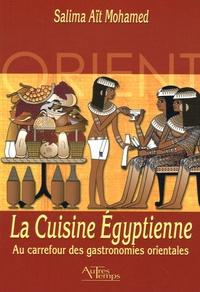Salima Ait-Mohamed - La Cuisine Egyptienne - Au carrefour des gastronomies orientales.