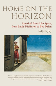 Sally Bayley - Home on the Horizon - America's Search for Space, from Emily Dickinson to Bob Dylan.