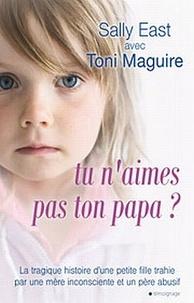 Sally East et Toni Maguire - Tu n'aimes pas ton papa ? - La tragique histoire d'une petite fille trahie par une mère inconsciente et un père abusif....