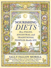 Sally Fallon Morell - Nourishing Diets - How Paleo, Ancestral and Traditional Peoples Really Ate.