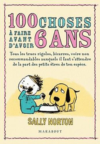 Sally Norton - 100 choses à faire avant d'avoir 6 ans - Tous les trucs rigolos, bizarres, voire non recommandables auxquels il faut s'attendre de la part des petits êtres de ton espèce.