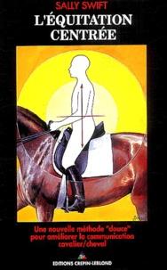 """Sally Swift - L'équitation centrée - Une nouvelle méthode """"douce"""" pour améliorer la communication cavalier/cheval."""