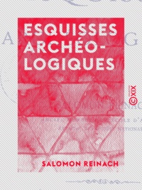Salomon Reinach - Esquisses archéologiques.