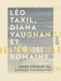 Salomon Reinach et Henry Charles Lea - Léo Taxil, Diana Vaughan et l'Église romaine - Histoire d'une mystification.