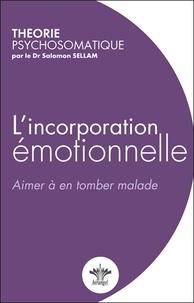 Salomon Sellam - L'incorporation émotionnelle - Aimer à en tomber malade.