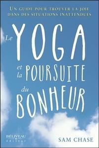 Sam Chase - Le yoga et la poursuite du bonheur - Un guide pour trouver la joie dans des situations inattendues.