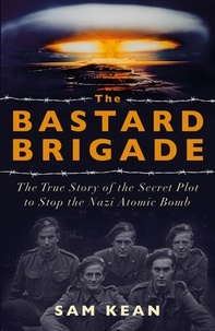Sam Kean - The Bastard Brigade - The True Story of the Renegade Scientists and Spies Who Sabotaged the Nazi Atomic Bomb.