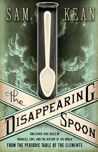 Sam Kean - The Disappearing Spoon - And Other True Tales of Madness, Love, and the History of the World from the Periodic Table of the Elements.