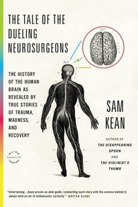 Sam Kean - The Tale of the Dueling Neurosurgeons - The History of the Human Brain as Revealed by True Stories of Trauma, Madness, and Recovery.