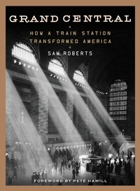 Sam Roberts et Pete Hamill - Grand Central - How a Train Station Transformed America.