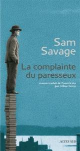 Sam Savage - La complainte du paresseux - Histoire principalement tragique d'Andrew Whittaker, réunissant l'ensemble irrémédiablement définitif de ses oeuvres complètes.