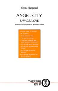 Sam Shepard - Angel city - Suivi de Savage/Love et Guerre au ciel.
