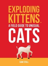 Sam Stall - Exploding Kittens: A Field Guide to Unusual Cats.