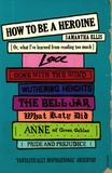 Samantha Ellis - How to be a Heroine - Or, What I've Learned from Reading too Much.