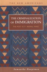 Samantha Hauptman - The Criminalization of Immigration - The Post 9/11 Moral Panic.