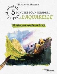 Samantha Nielsen - 5 minutes pour peindre à l'aquarelle - 55 idées pour peindre sur le vif.