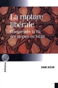 Sami Aoun - La rupture libérale - Comprendre la fin des utopies en Islam.