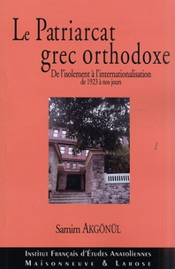 Samim Akgönül - Le Patriarcat grec orthodoxe de Constantinople - De l'isolement à l'internationalisation 1923-2003.