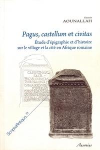 Samir Aounallah - Pagus, castellum et civitas - Etude d'épigraphie et d'histoire sur le village et la cité en Afrique romaine.