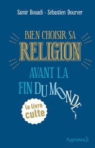 Samir Bouadi et Sébastien Dourver - Bien choisir sa religion avant la fin du monde.
