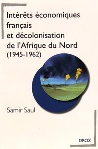 Samir Saul - Intérêts économiques français et décolonisation de l'Afrique du Nord (1945-1962).